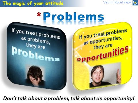 Problem and Attitude Margic: Treat problems as opportunities
