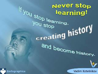 Emfographics - Emotional Infographics: Never stop learning - If you stop learning you stop creating history and become history. Vadim Kotelnikov