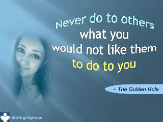 The Golden Rule: Never do to others what you would not like them to do to you. Emfographics Emotional Infographics